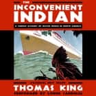 The Inconvenient Indian: A Curious Account of Native People in North America audiobook by Thomas King, Lorne Cardinal