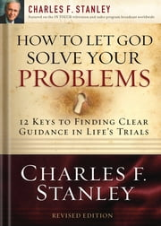 How to Let God Solve Your Problems - 12 Keys for Finding Clear Guidance in Life's Trials ebook by Charles F. Stanley