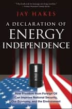 A Declaration of Energy Independence ebook by Jay Hakes