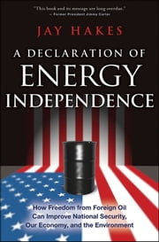 A Declaration of Energy Independence - How Freedom from Foreign Oil Can Improve National Security, Our Economy, and the Environment ebook by Jay Hakes