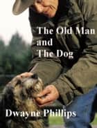 The Old Man and the Dog eBook by Dwayne Phillips