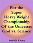 For the Super Heavy Weight Championship Of the Universe: God vs. Science eBook by Austin P. Torney