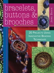 Bracelets, Buttons & Brooches: 20 Projects Using Innovative Beading Techniques ebook by Davis, Jane