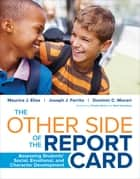 The Other Side of the Report Card - Assessing Students' Social, Emotional, and Character Development ebook by Dr. Maurice J. Elias, Joseph J. Ferrito, Dominic C. Moceri