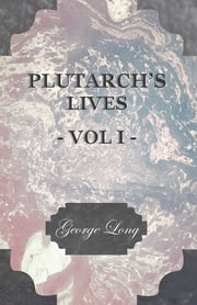 Plutarch's Lives - Vol I. - Translated from the Greek, with Notes and a Life of Plutarch by Aubrey Stewart, M.A., and the Late George Long, M.A. ebook by Plutarch