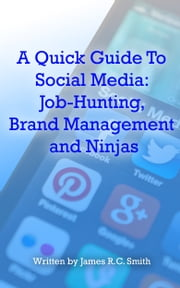A Quick Guide To Social Media: Job-Hunting, Brand Management and Ninjas ebook by James R.C. Smith