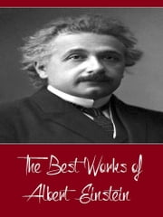 The Best Works of Albert Einstein (Best Works Include Relativity - The Special and General Theory, Sidelights on Relativity) ebook by Albert Einstein