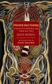 Proper Doctoring - A Book for Patients and their Doctors ebook by David Mendel,Jerome Groopman