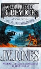 A Fortress Of Grey Ice - Book 2 of the Sword of Shadows ebook by J. V. Jones