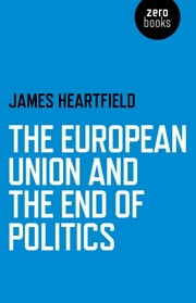 The European Union and the End of Politics ebook by James Heartfield