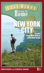 Easy Hikes Close to Home: New York City - Including Nearby New York and Nearby New Jersey ebook by Christopher Brooks,Catherine Brooks