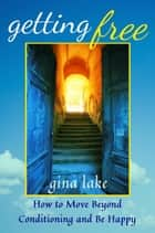Getting Free: How to Move Beyond Conditioning and Be Happy ebook by Gina Lake