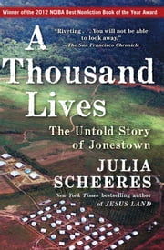 A Thousand Lives - The Untold Story of Hope, Deception, and Survival at Jonestown ebook by Julia Scheeres