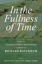 In the Fullness of Time - Essays on Christology, Creation, and Eschatology in Honor of Richard Bauckham ebook by Daniel M. Gurtner, Grant Macaskill, Jonathan T. Pennington