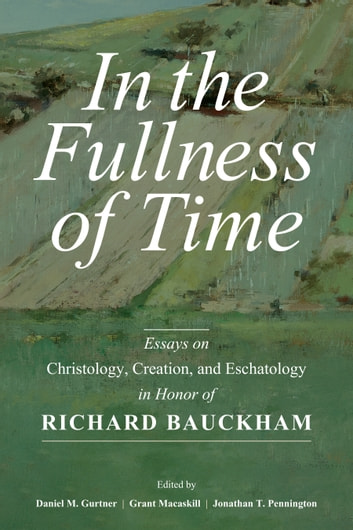 In the Fullness of Time - Essays on Christology, Creation, and Eschatology in Honor of Richard Bauckham ebook by