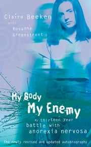 MY BODY, MY ENEMY: My 13 year battle with anorexia nervosa ebook by Claire Beeken,Rosanna Greenstreet
