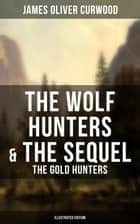 The Wolf Hunters & The Sequel - The Gold Hunters (Illustrated Edition) - Thrilling Tales of Adventures in the Canadian Wilderness ebook by James Oliver Curwood, C. M. Relyea