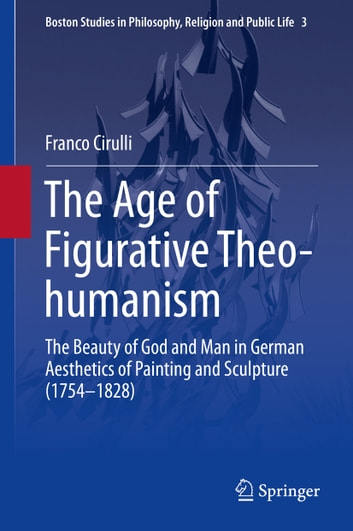 The Age of Figurative Theo-humanism - The Beauty of God and Man in German Aesthetics of Painting and Sculpture (1754-1828) ebook by Franco Cirulli