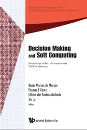 Decision Making and Soft Computing - Proceedings of the 11th International FLINS Conference ebook by Ronei Marcos de Moraes, Etienne E Kerre, Liliane dos Santos Machado;Jie Lu