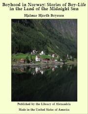 Boyhood in Norway: Stories of Boy-Life in the Land of the Midnight Sun ebook by Hjalmar Hjorth Boyesen
