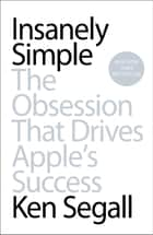 Insanely Simple - The Obsession That Drives Apple's Success ebook by Ken Segall