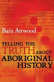 Telling the Truth About Aboriginal History ebook by Bain Attwood