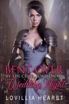 Bent Over By The Cruel Lord On My Wedding Night - Historical Reluctance Tudor Erotica ebook by Lovillia Hearst