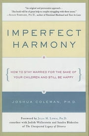 Imperfect Harmony - How to Stay Married for the Sake of Your Children and Still Be Happy ebook by Joshua Coleman,Julia M. Lewis
