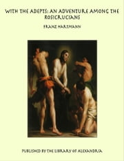With the Adepts: An Adventure Among the Rosicrucians ebook by Franz Hartmann