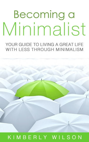 Becoming a Minimalist - Your Guide to Living a Great Life with Less Through Minimalism ebook by Kimberly Wilson