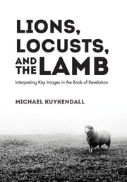 Lions, Locusts, and the Lamb - Interpreting Key Images in the Book of Revelation ebook by Michael Kuykendall