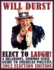 Elect to Laugh! A Hilarious, Common Sense Guide to American Politics (2012 Election Edition) ebook by Tim  Dees