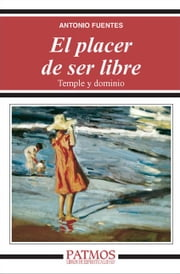 El placer de ser libre - Temple y dominio ebook by Antonio Fuentes Mendiola