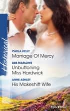 Marriage Of Mercy/Unbuttoning Miss Hardwick/His Makeshift Wife ebook by Carla Kelly, Anne Ashley, Deb Marlowe