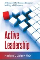 Active Leadership: A Blueprint for Succeeding and Making a Difference ebook by Hodges Golson