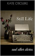 Still Life and other stories ebook by Katie O'Rourke