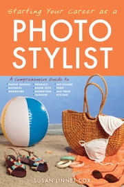 Starting Your Career as a Photo Stylist - A Comprehensive Guide to Photo Shoots, Marketing, Business, Fashion, Wardrobe, Off Figure, Product, Prop, Room Sets, and Food Styling ebook by Susan Linnet Cox