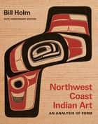 Northwest Coast Indian Art - An Analysis of Form, 50th Anniversary Edition ebook by Bill Holm, Burke Museum