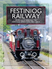 Festiniog Railway. Volume 2 - From Slate Railway to Heritage Operation 1921 - 2014 ebook by Peter Johnson