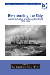 Re-inventing the Ship - Science, Technology and the Maritime World, 1800-1918 ebook by Dr Tim Benbow,Professor Greg Kennedy,Dr Jon Robb-Webb