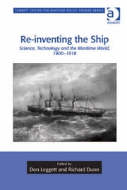 Re-inventing the Ship - Science, Technology and the Maritime World, 1800-1918 ebook by Dr Don Leggett,Dr Richard Dunn,Dr Tim Benbow,Professor Greg Kennedy,Dr Jon Robb-Webb