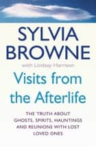 Visits From The Afterlife - The truth about ghosts, spirits, hauntings and reunions with lost loved ones ebook by Sylvia Browne, Lindsay Harrison