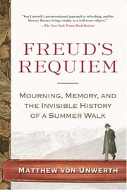 Freud's Requiem - Mourning, Memory, and the Invisible History of a Summer Walk ebook by Matthew Von Unwerth