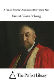 A Plan for Securing Observations of the Variable Stars ebook by Edward Charles Pickering