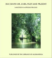 Due South or Cuba Past and Present ebook by Maturin Murray Ballou