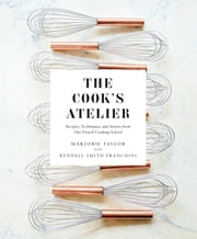 The Cook's Atelier - Recipes, Techniques, and Stories from Our French Cooking School ebook by Marjorie Taylor, Kendall Smith Franchini, Anson Smart