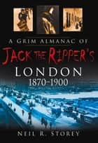 Grim Almanac of Jack the Ripper's London ebook by Neil R. Storey