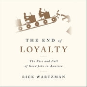 The End of Loyalty - The Rise and Fall of Good Jobs in America audiobook by Rick Wartzman