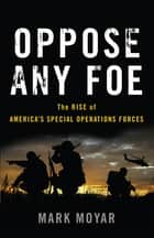 Oppose Any Foe - The Rise of America's Special Operations Forces ebook by Mark Moyar