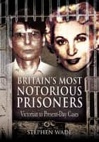 Britain's Most Notorious Prisoners - Victorian to Present-Day Cases ebook by Stephen Wade